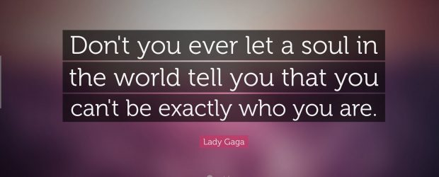 Don't you ever let a soul in the world tell you that you can't be exactly who you are. - Lady Gaga