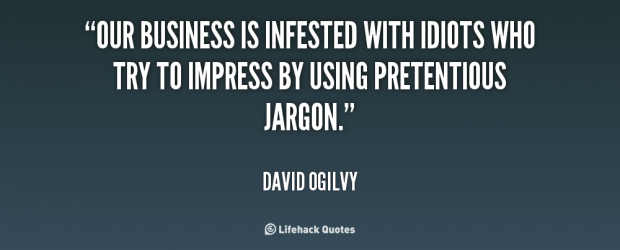 Our business is infested with idiots who try to impress by using pretentious jargon - David Ogilvy